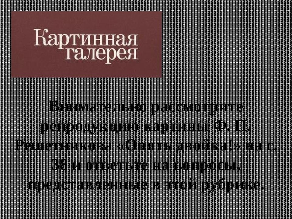 Внимательно рассмотрите репродукцию картины Ф. П. Решетникова «Опять двойка!»...