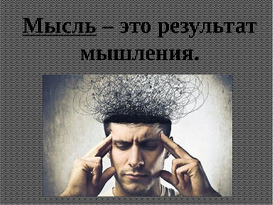 Мысль – это результат мышления.