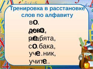 Тренировка в расстановке слов по алфавиту в…рона, дев…чка, р…бята, с…бака, уч