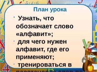 План урока Узнать, что обозначает слово «алфавит»; для чего нужен алфавит, гд