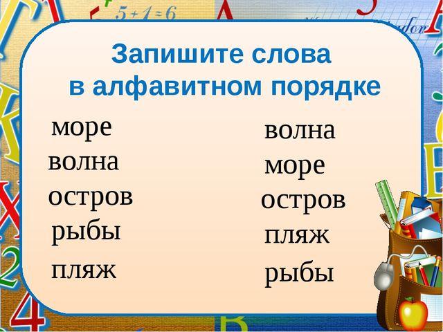 Запишите слова в алфавитном порядке волна море остров рыбы пляж море волна ос...
