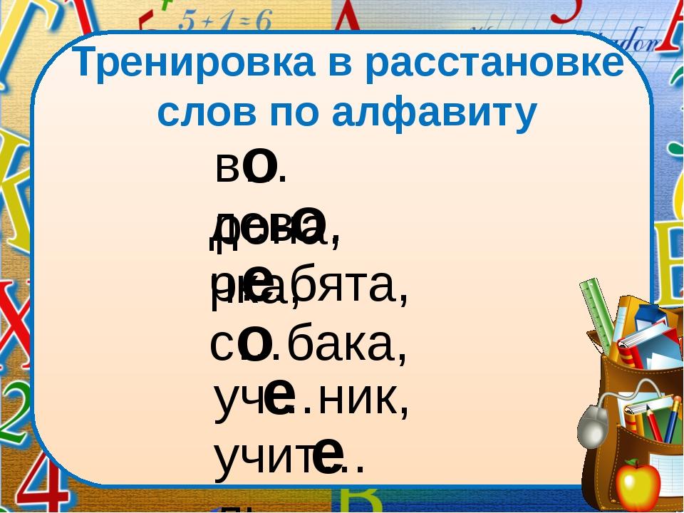 Тренировка в расстановке слов по алфавиту в…рона, дев…чка, р…бята, с…бака, уч...