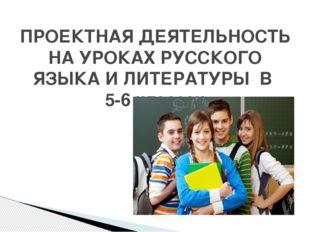 ПРОЕКТНАЯ ДЕЯТЕЛЬНОСТЬ НА УРОКАХ РУССКОГО ЯЗЫКА И ЛИТЕРАТУРЫ В 5-6 классах