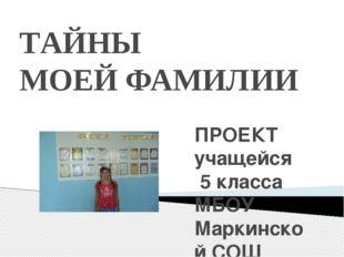 ПРОЕКТ учащейся 5 класса МБОУ Маркинской СОШ СОЛОДУНОВОЙ ДАРЬИ ТАЙНЫ МОЕЙ ФАМ