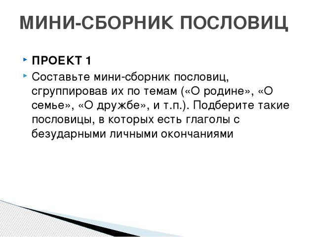 ПРОЕКТ 1 Составьте мини-сборник пословиц, сгруппировав их по темам («О родине...