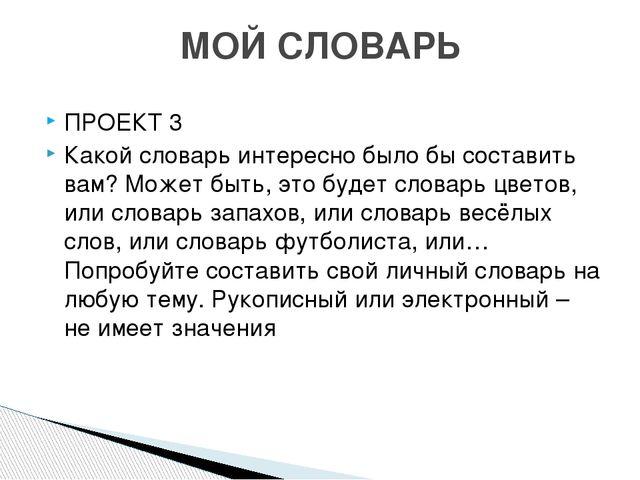 ПРОЕКТ 3 Какой словарь интересно было бы составить вам? Может быть, это будет...