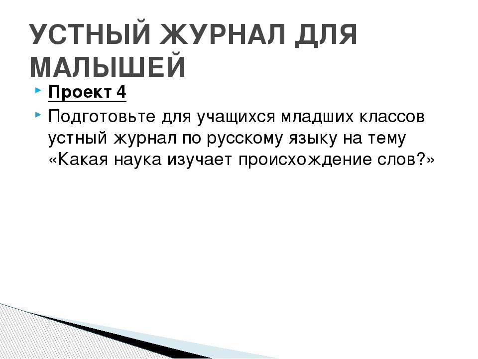 Проект 4 Подготовьте для учащихся младших классов устный журнал по русскому я...