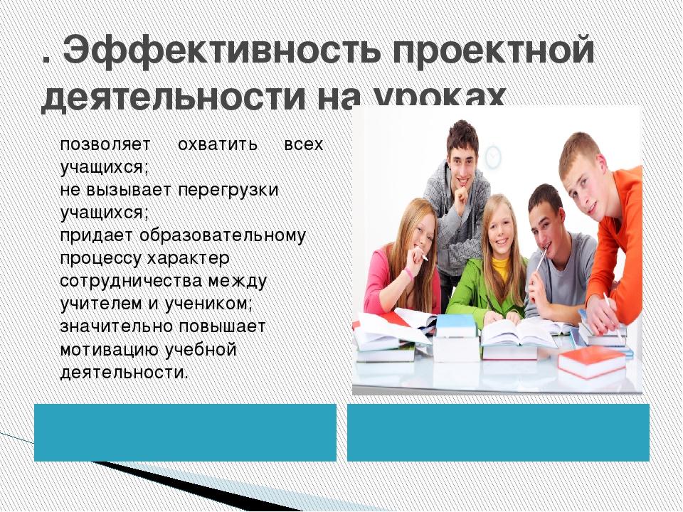 . Эффективностьпроектной деятельности на уроках позволяет охватить всех учащ...