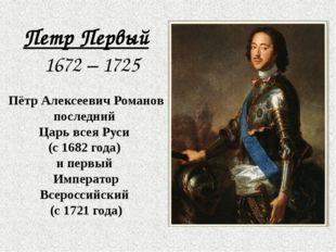 Петр Первый 1672 – 1725 Пётр Алексеевич Романов последний Царь всея Руси (с