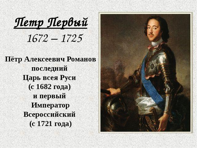 Петр Первый 1672 – 1725 Пётр Алексеевич Романов последний Царь всея Руси (с...