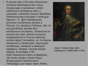 В начале мая1740 годаЛомоносов, оставив некоторые свои книги товарищам и за