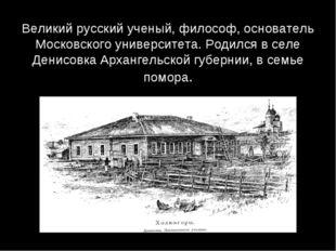 Великий русский ученый, философ, основатель Московского университета. Родился