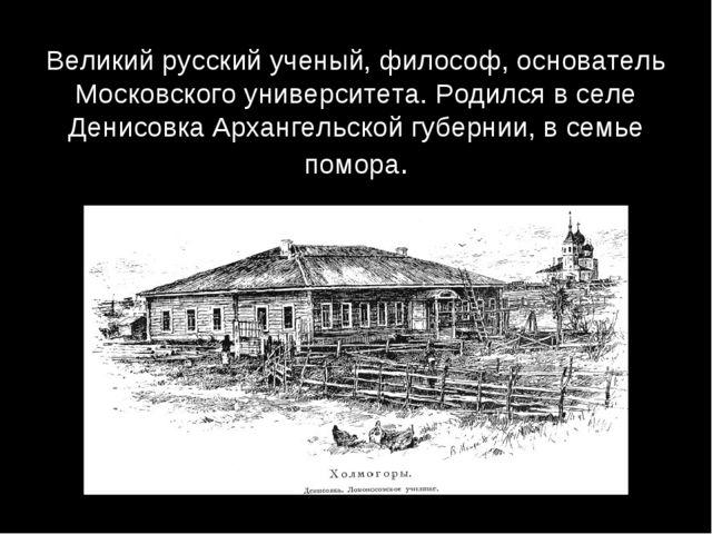 Великий русский ученый, философ, основатель Московского университета. Родился...