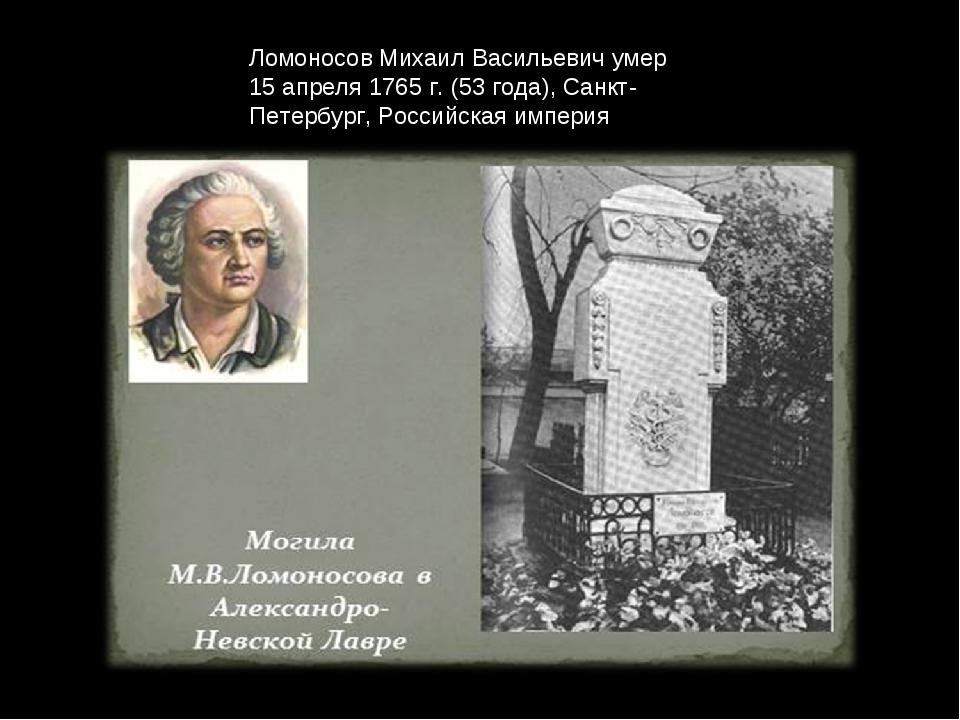 Ломоносов Михаил Васильевич умер 15 апреля 1765 г. (53 года), Санкт-Петербург...