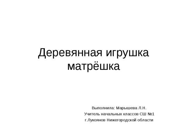 Деревянная игрушка матрёшка Выполнила: Марышева Л.Н. Учитель начальных классо...