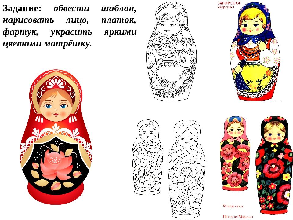 Задание: обвести шаблон, нарисовать лицо, платок, фартук, украсить яркими цве...