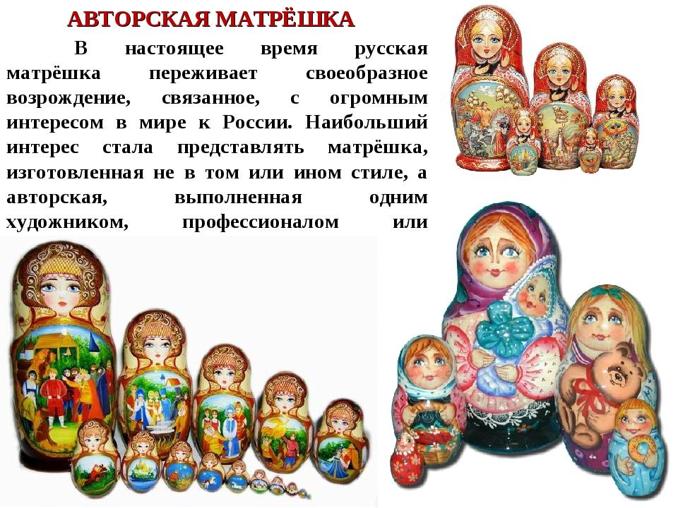 АВТОРСКАЯ МАТРЁШКА В настоящее время русская матрёшка переживает своеобразно...