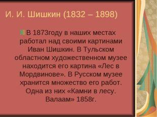 И. И. Шишкин (1832 – 1898) В 1873году в наших местах работал над своими карти