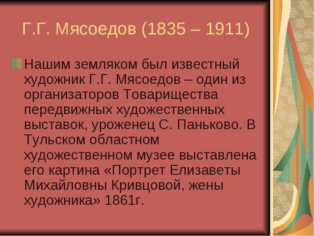 Г.Г. Мясоедов (1835 – 1911) Нашим земляком был известный художник Г.Г. Мясоед...