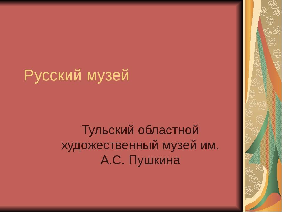 Русский музей Тульский областной художественный музей им. А.С. Пушкина