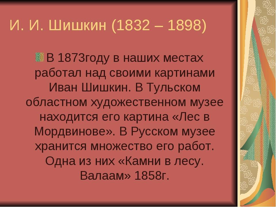 И. И. Шишкин (1832 – 1898) В 1873году в наших местах работал над своими карти...