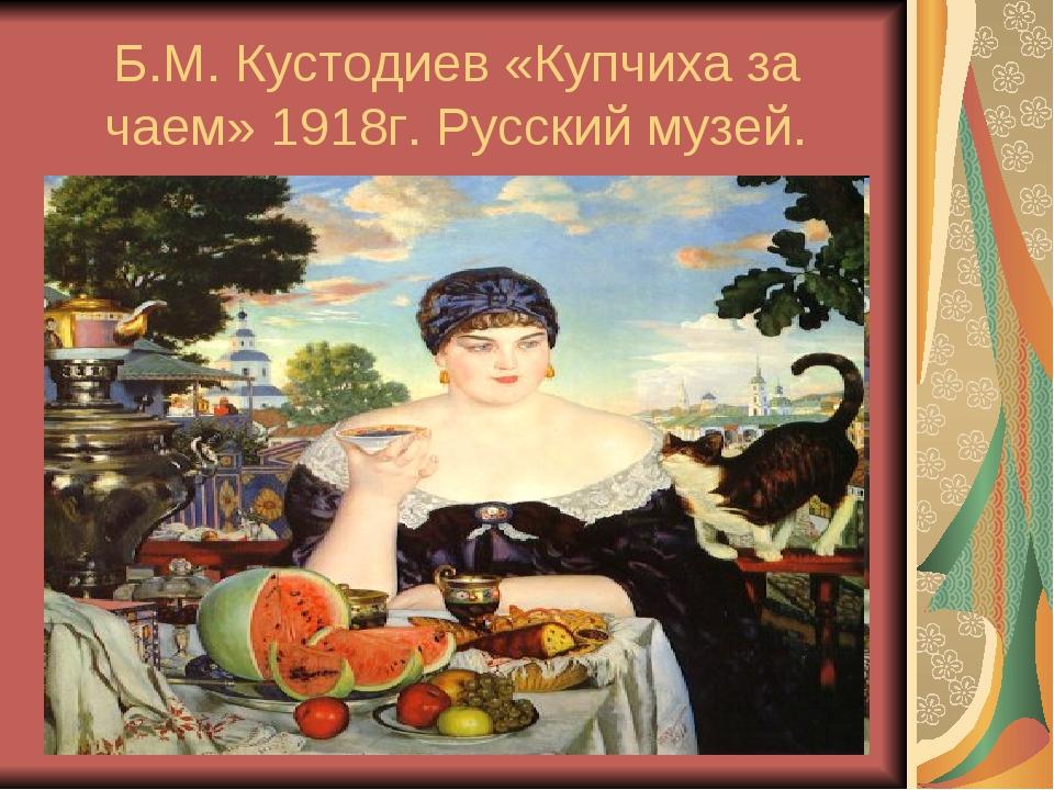 Б.М. Кустодиев «Купчиха за чаем» 1918г. Русский музей.