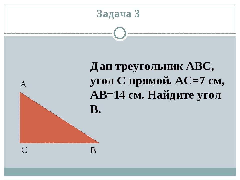 Задача 3 А В С Дан треугольник ABC, угол С прямой. АС=7 см, АВ=14 см. Найдите...