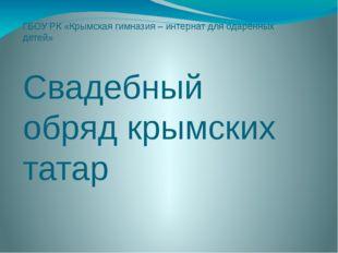 ГБОУ РК «Крымская гимназия – интернат для одарённых детей» Свадебный обряд кр