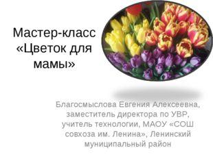 Мастер-класс «Цветок для мамы» Благосмыслова Евгения Алексеевна, заместитель
