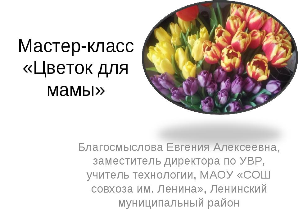 Мастер-класс «Цветок для мамы» Благосмыслова Евгения Алексеевна, заместитель...