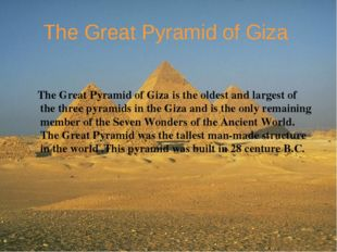 The Great Pyramid of Giza The Great Pyramid of Giza is the oldest and largest
