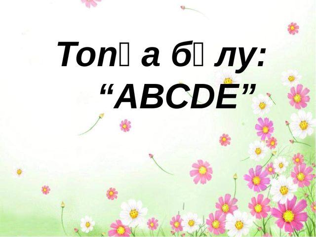"""Топқа бөлу: """"АBCDE"""""""