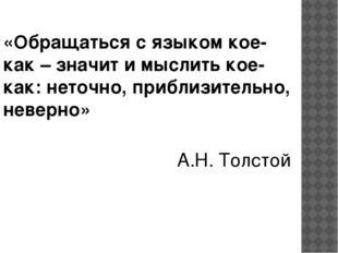 «Обращаться с языком кое-как – значит и мыслить кое-как: неточно, приблизител