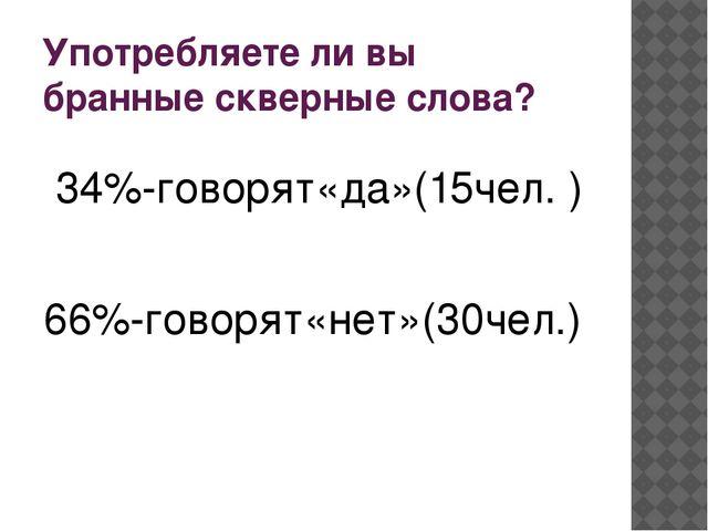 Употребляете ли вы бранные скверные слова? 34%-говорят«да»(15чел. ) 66%-говор...
