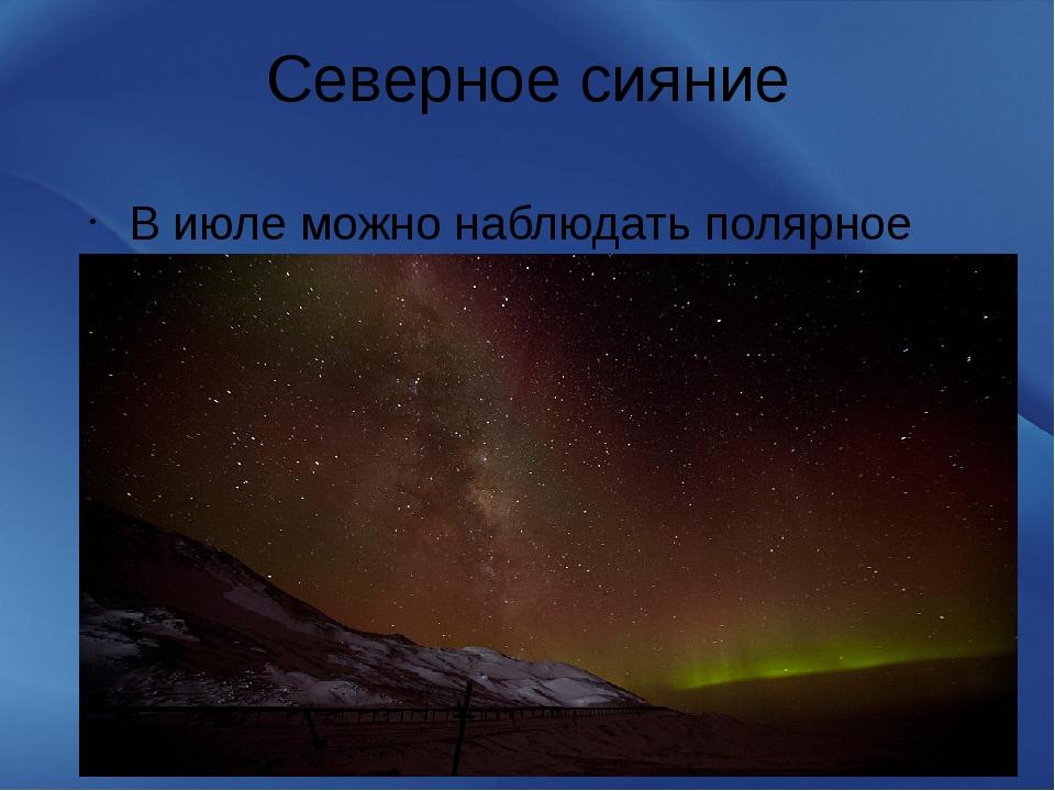 Северное сияние В июле можно наблюдать полярное сияние.