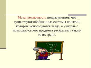 Метапредметность подразумевает, что существуют обобщенные системы понятий, к