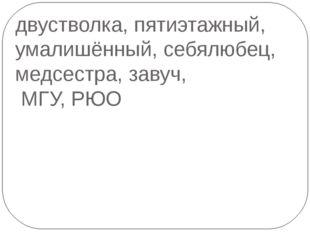 двустволка, пятиэтажный, умалишённый, себялюбец, медсестра, завуч, МГУ, РЮО