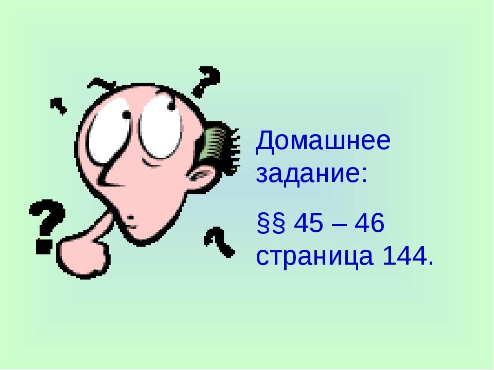Домашнее задание: §§ 45 – 46 страница 144.