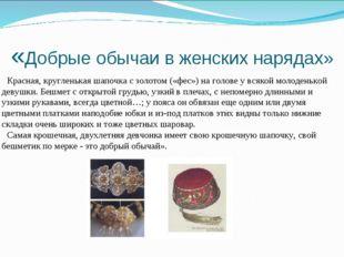 «Добрые обычаи в женских нарядах» Красная, кругленькая шапочка с золотом («фе