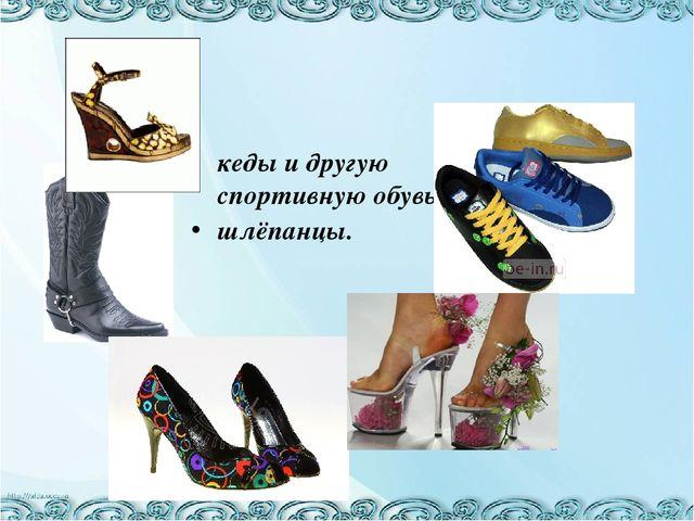 кеды и другую спортивную обувь, шлёпанцы.