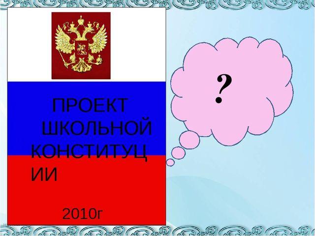 ? ПРОЕКТ ШКОЛЬНОЙ КОНСТИТУЦИИ 2010г