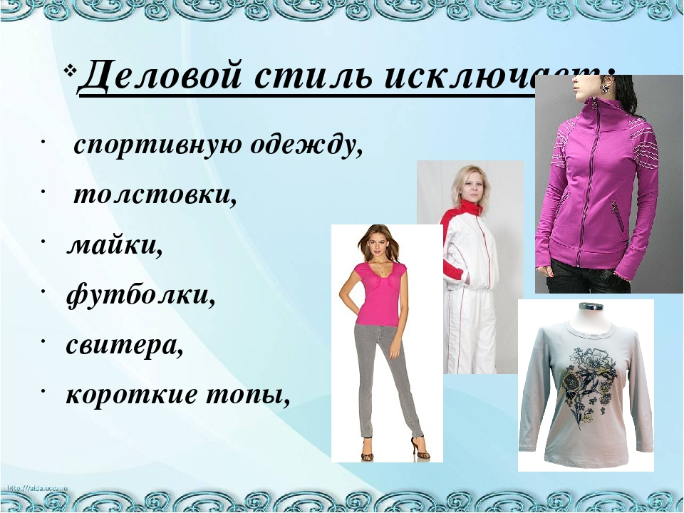 Деловой стиль исключает: спортивную одежду, толстовки, майки, футболки, свите...