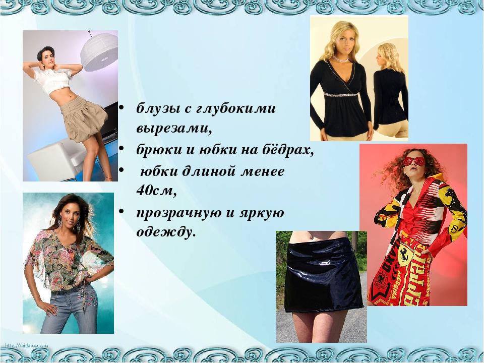 блузы с глубокими вырезами, брюки и юбки на бёдрах, юбки длиной менее 40см, п...