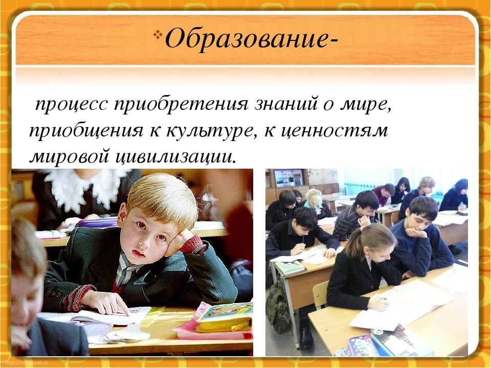 Образование- процесс приобретения знаний о мире, приобщения к культуре, к цен...