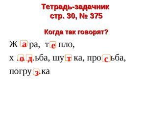 Тетрадь-задачник стр. 30, № 375 Когда так говорят? Ж ра, т пло, х ……ьба, шу к