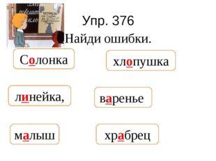Упр. 376 Найди ошибки. Салонка, хлапушка, ленейка, воренье, молыш, хробрец хр