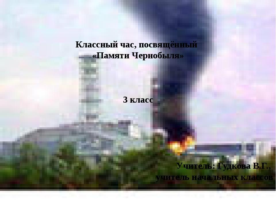 Классный час, посвящённый «Памяти Чернобыля» 3 класс Учитель: Гудкова В.Г.,...
