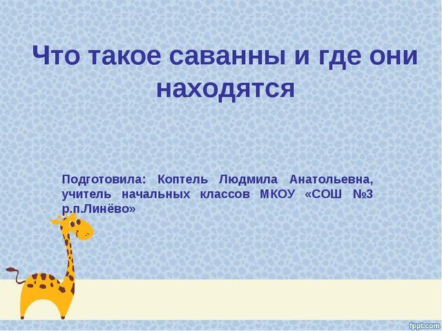 Что такое саванны и где они находятся Подготовила: Коптель Людмила Анатольевн...