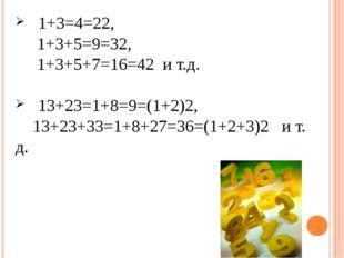 1+3=4=22, 1+3+5=9=32, 1+3+5+7=16=42 и т.д. 13+23=1+8=9=(1+2)2, 13+23+33=1+8+