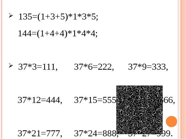 135=(1+3+5)*1*3*5; 144=(1+4+4)*1*4*4; 37*3=111, 37*6=222, 37*9=333, 37*12=44...